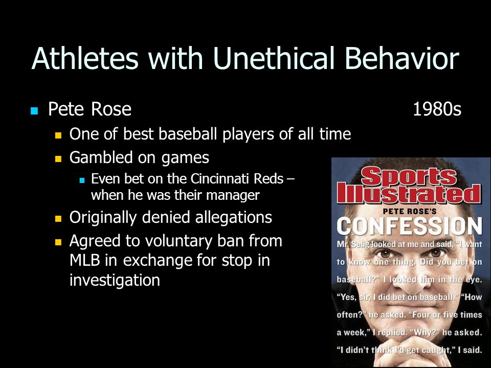 Athletes with Unethical Behavior Pete Rose 1980s Pete Rose 1980s One of best baseball players of all time One of best baseball players of all time Gambled on games Gambled on games Even bet on the Cincinnati Reds – when he was their manager Even bet on the Cincinnati Reds – when he was their manager Originally denied allegations Originally denied allegations Agreed to voluntary ban from MLB in exchange for stop in investigation Agreed to voluntary ban from MLB in exchange for stop in investigation