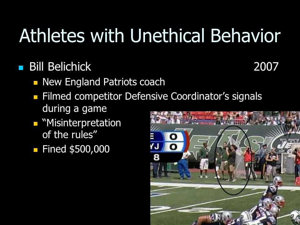Athletes with Unethical Behavior Bill Belichick 2007 Bill Belichick 2007 New England Patriots coach New England Patriots coach Filmed competitor Defensive Coordinator's signals during a game Filmed competitor Defensive Coordinator's signals during a game Misinterpretation of the rules Misinterpretation of the rules Fined $500,000 Fined $500,000