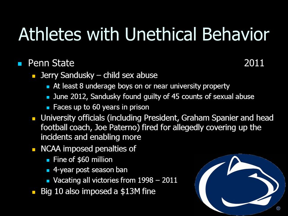 Athletes with Unethical Behavior Penn State 2011 Penn State 2011 Jerry Sandusky – child sex abuse Jerry Sandusky – child sex abuse At least 8 underage boys on or near university property At least 8 underage boys on or near university property June 2012, Sandusky found guilty of 45 counts of sexual abuse June 2012, Sandusky found guilty of 45 counts of sexual abuse Faces up to 60 years in prison Faces up to 60 years in prison University officials (including President, Graham Spanier and head football coach, Joe Paterno) fired for allegedly covering up the incidents and enabling more University officials (including President, Graham Spanier and head football coach, Joe Paterno) fired for allegedly covering up the incidents and enabling more NCAA imposed penalties of NCAA imposed penalties of Fine of $60 million Fine of $60 million 4-year post season ban 4-year post season ban Vacating all victories from 1998 – 2011 Vacating all victories from 1998 – 2011 Big 10 also imposed a $13M fine Big 10 also imposed a $13M fine