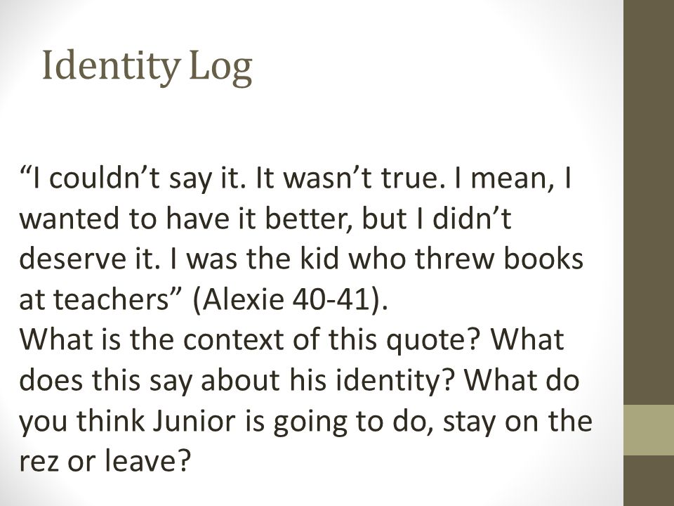"Identity Log ""I couldn't say it. It wasn't true. I mean, I wanted to have it better, but I didn't deserve it. I was the kid who threw books at teacher"