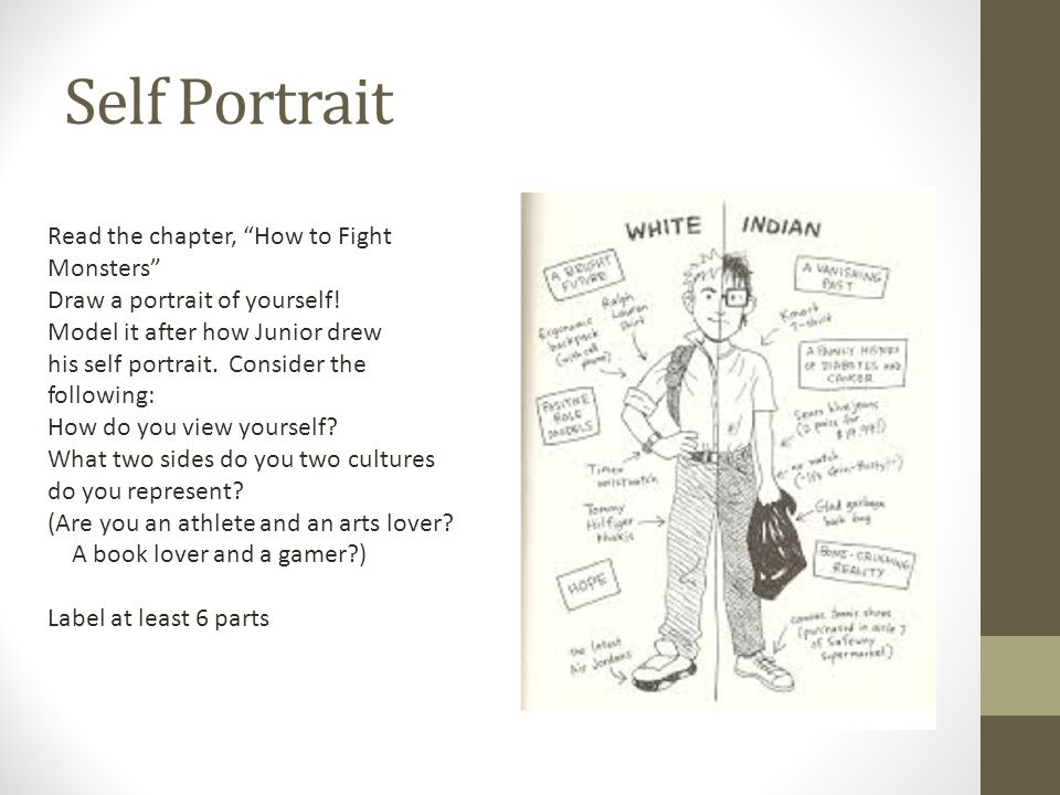 "Self Portrait Read the chapter, ""How to Fight Monsters"" Draw a portrait of yourself! Model it after how Junior drew his self portrait. Consider the fo"