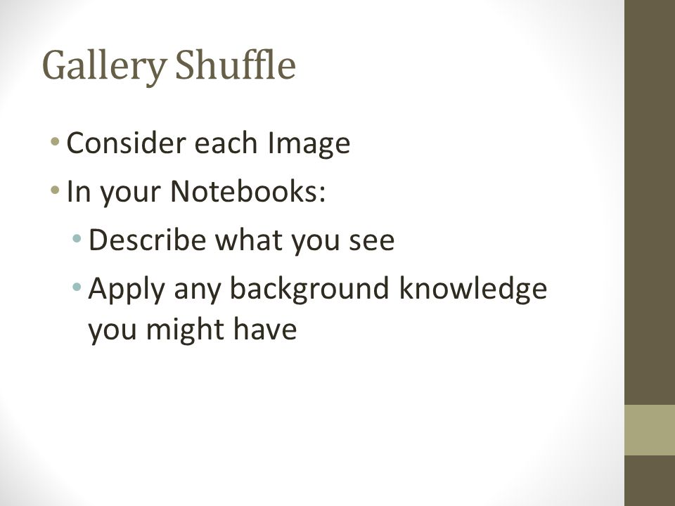 Gallery Shuffle Consider each Image In your Notebooks: Describe what you see Apply any background knowledge you might have