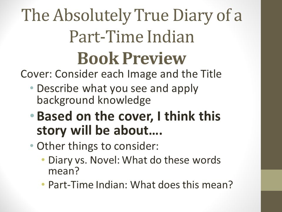 The Absolutely True Diary of a Part-Time Indian Book Preview Cover: Consider each Image and the Title Describe what you see and apply background knowledge Based on the cover, I think this story will be about….