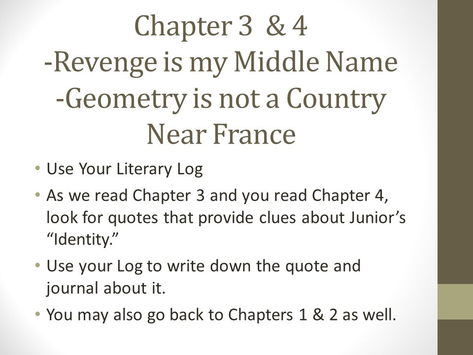 Chapter 3 & 4 -Revenge is my Middle Name -Geometry is not a Country Near France Use Your Literary Log As we read Chapter 3 and you read Chapter 4, look for quotes that provide clues about Junior's Identity. Use your Log to write down the quote and journal about it.
