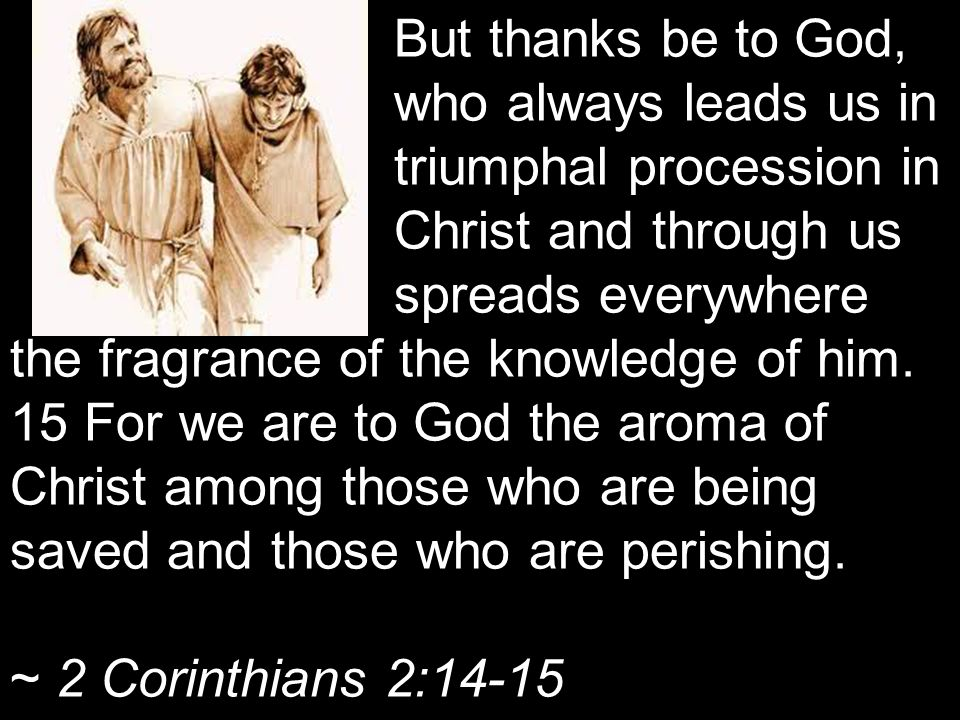 But thanks be to God, who always leads us in triumphal procession in Christ and through us spreads everywhere the fragrance of the knowledge of him.