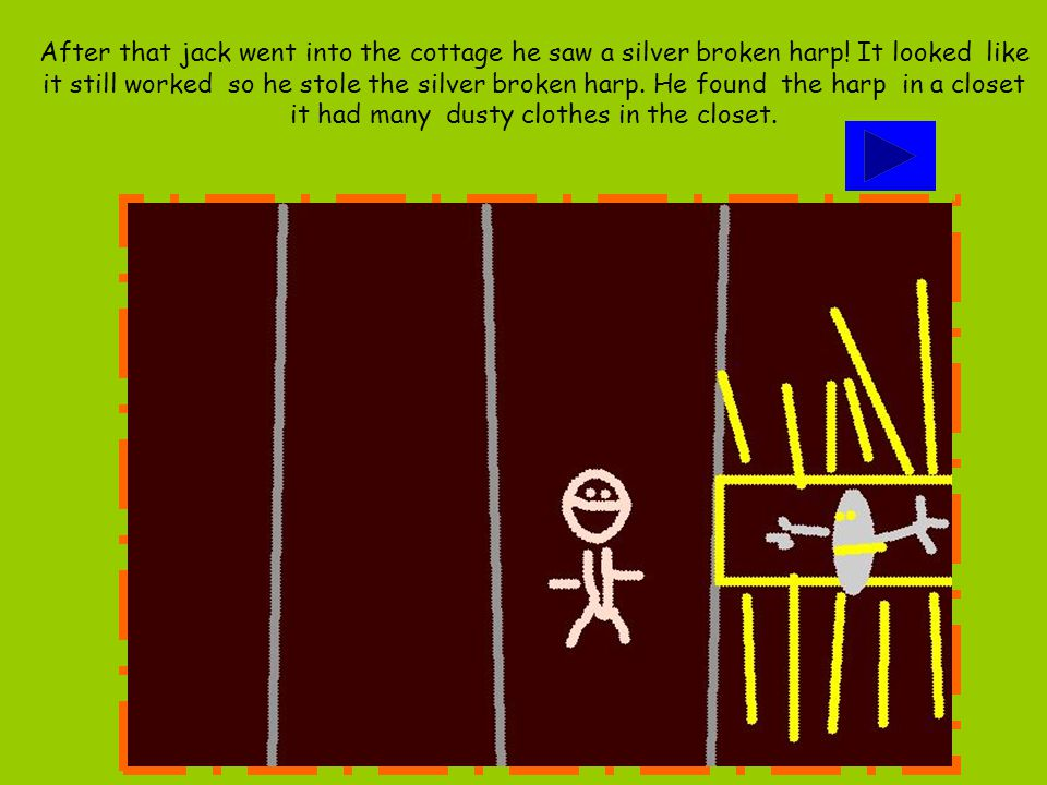 After that jack went into the cottage he saw a silver broken harp! It looked like it still worked so he stole the silver broken harp. He found the har