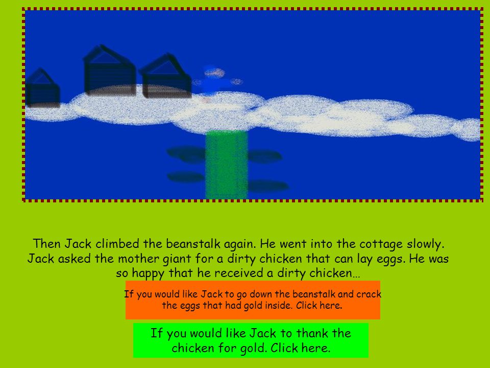 Then Jack climbed the beanstalk again. He went into the cottage slowly. Jack asked the mother giant for a dirty chicken that can lay eggs. He was so h