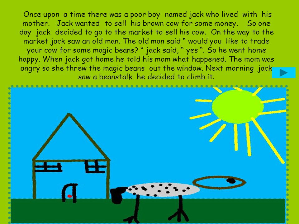 Once upon a time there was a poor boy named jack who lived with his mother. Jack wanted to sell his brown cow for some money. So one day jack decided