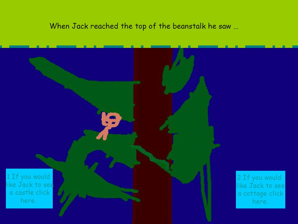 When Jack reached the top of the beanstalk he saw … 1 If you would like Jack to see a castle click here. 2 If you would like Jack to see a cottage cli