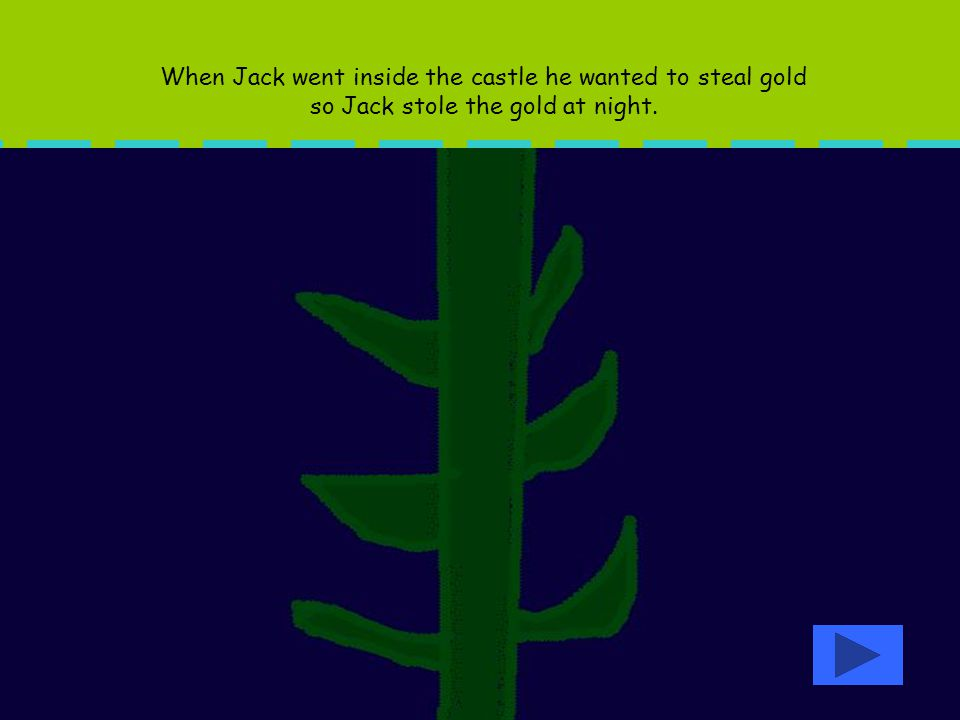 When Jack went inside the castle he wanted to steal gold so Jack stole the gold at night.