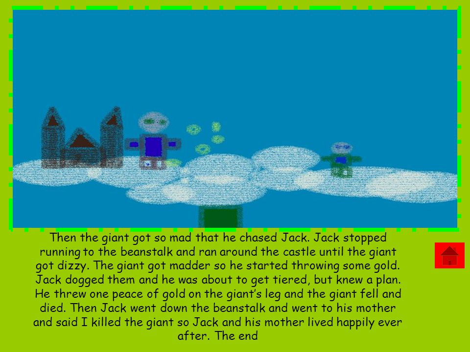 Then the giant got so mad that he chased Jack. Jack stopped running to the beanstalk and ran around the castle until the giant got dizzy. The giant go