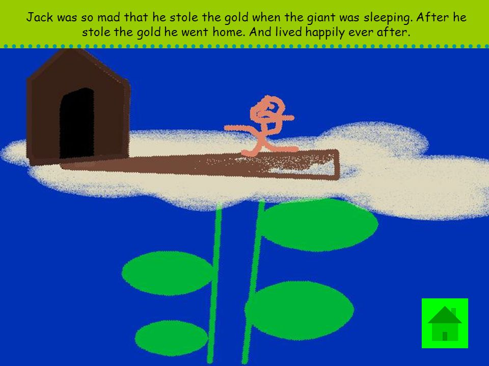 Jack was so mad that he stole the gold when the giant was sleeping. After he stole the gold he went home. And lived happily ever after.