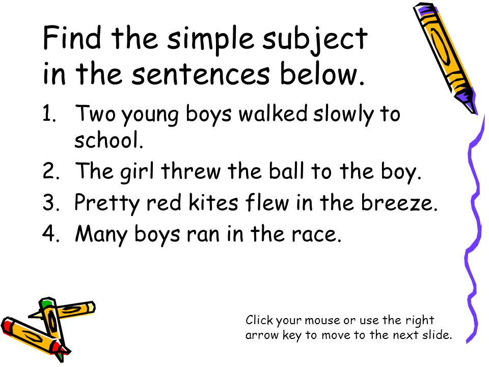 Find the simple subject in the sentences below. 1.Two young boys walked slowly to school.