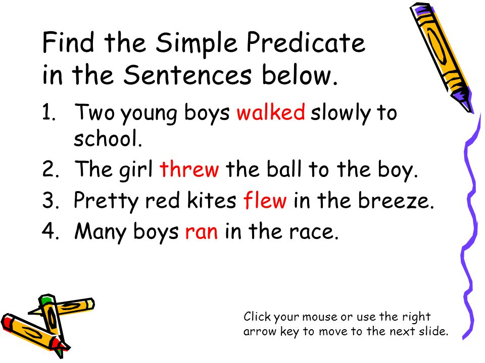 Find the Simple Predicate in the Sentences below. 1.Two young boys walked slowly to school.