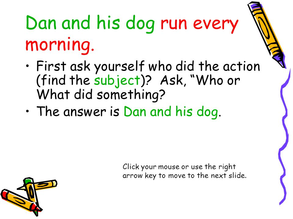 Dan and his dog run every morning. First ask yourself who did the action (find the subject).
