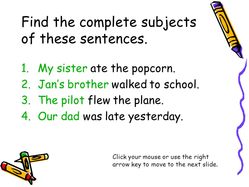 Find the complete subjects of these sentences. 1.My sister ate the popcorn.