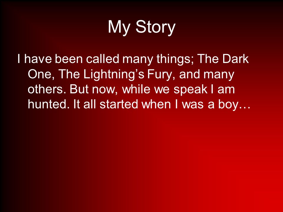 My Story I have been called many things; The Dark One, The Lightning's Fury, and many others.