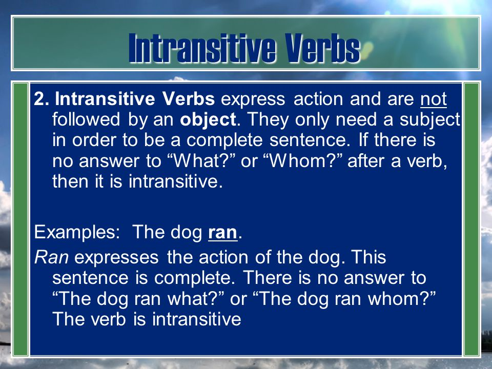 Intransitive Verbs 2. Intransitive Verbs express action and are not followed by an object. They only need a subject in order to be a complete sentence