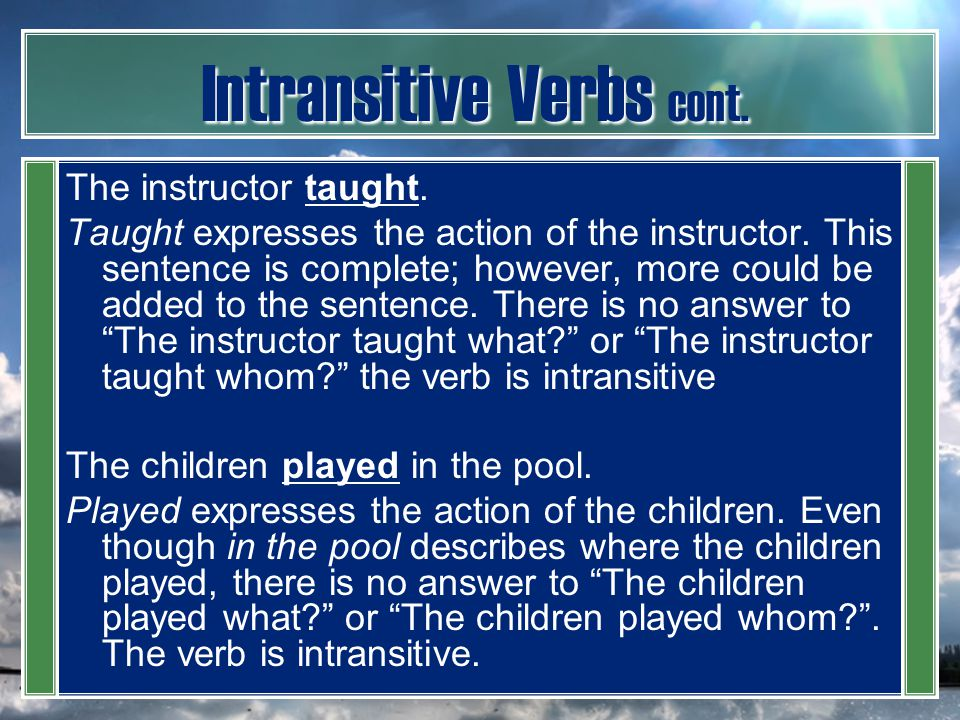 Intransitive Verbs cont. The instructor taught. Taught expresses the action of the instructor. This sentence is complete; however, more could be added
