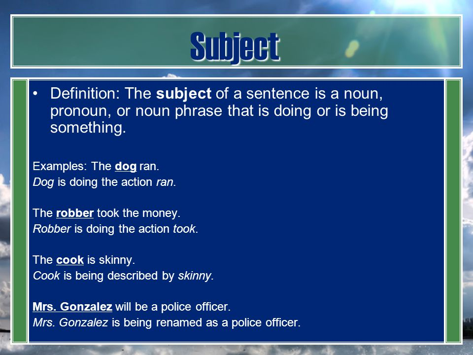 Subject Definition: The subject of a sentence is a noun, pronoun, or noun phrase that is doing or is being something. Examples: The dog ran. Dog is do