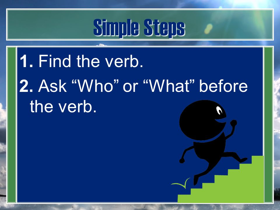 "Simple Steps 1. Find the verb. 2. Ask ""Who"" or ""What"" before the verb."