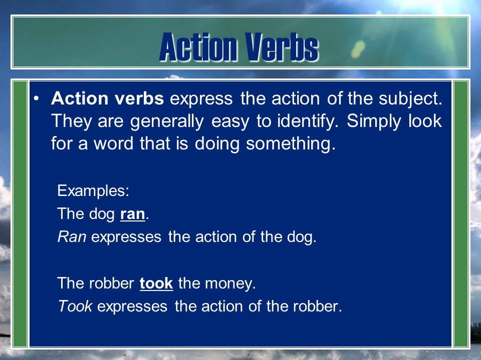 Action Verbs Action verbs express the action of the subject. They are generally easy to identify. Simply look for a word that is doing something. Exam