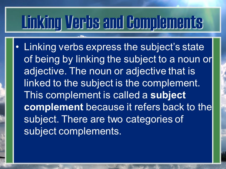 Linking Verbs and Complements Linking verbs express the subject's state of being by linking the subject to a noun or adjective. The noun or adjective