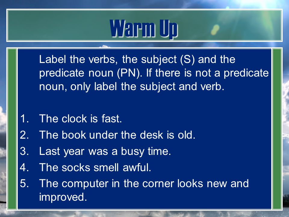 Warm Up Label the verbs, the subject (S) and the predicate noun (PN). If there is not a predicate noun, only label the subject and verb. 1.The clock i