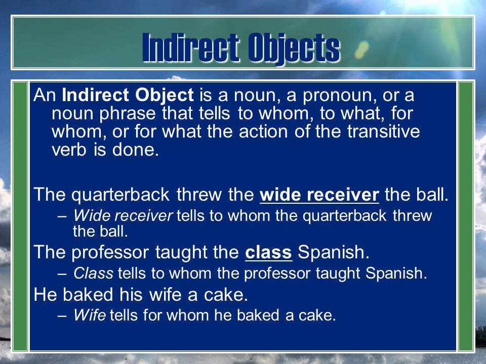 Indirect Objects An Indirect Object is a noun, a pronoun, or a noun phrase that tells to whom, to what, for whom, or for what the action of the transi