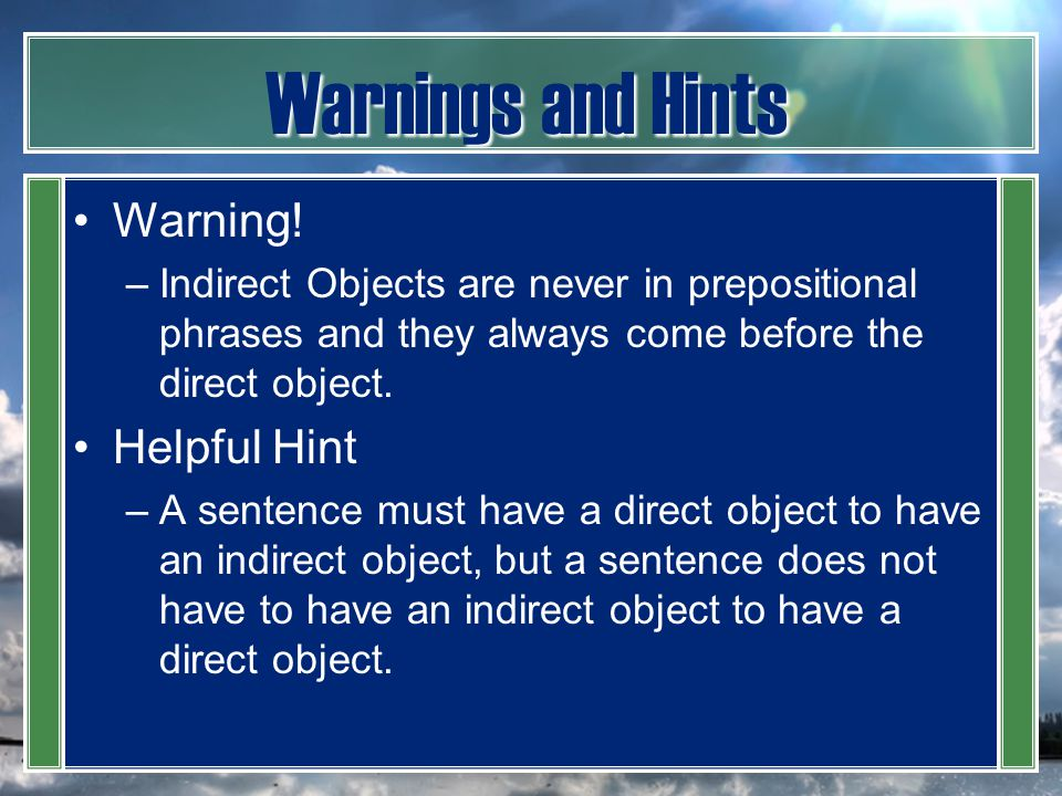 Warnings and Hints Warning! –Indirect Objects are never in prepositional phrases and they always come before the direct object. Helpful Hint –A senten
