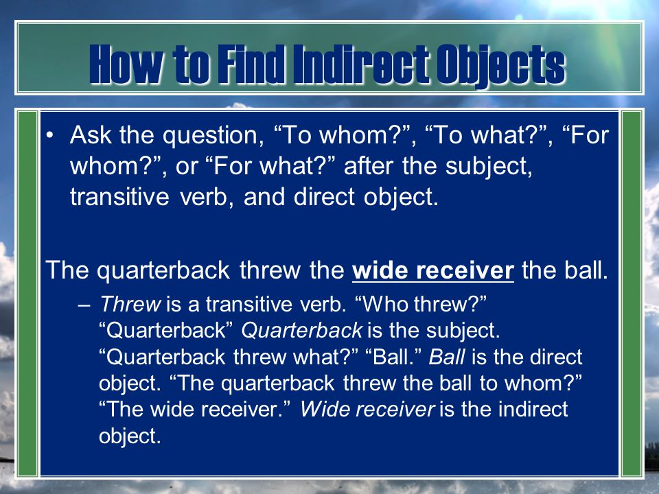 "How to Find Indirect Objects Ask the question, ""To whom?"", ""To what?"", ""For whom?"", or ""For what?"" after the subject, transitive verb, and direct obje"