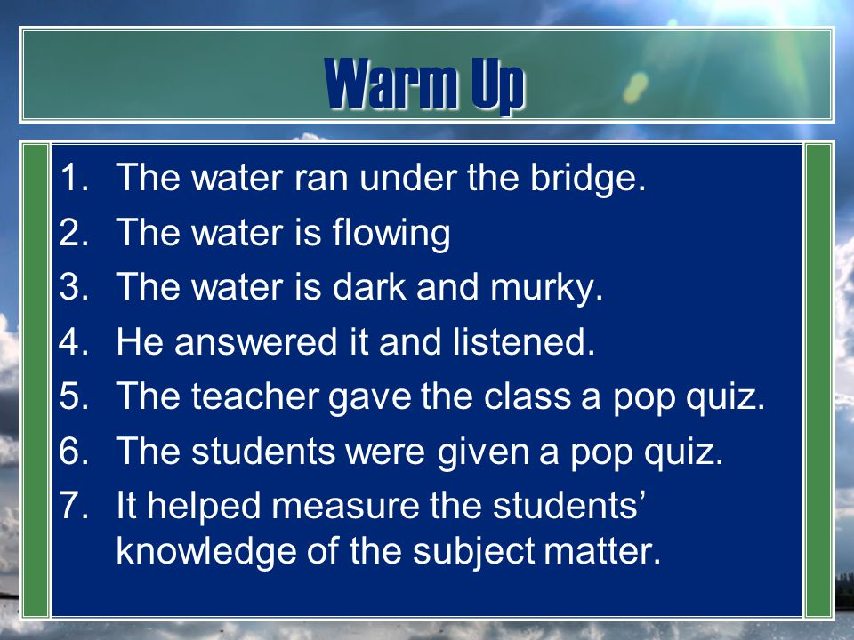 Warm Up 1.The water ran under the bridge. 2.The water is flowing 3.The water is dark and murky. 4.He answered it and listened. 5.The teacher gave the