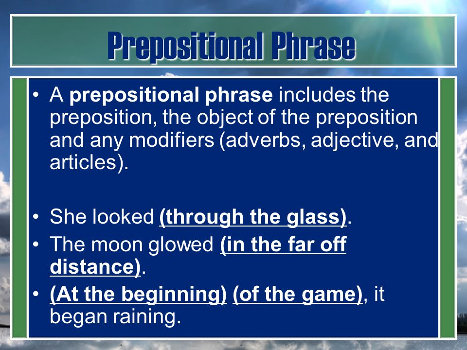 Prepositional Phrase A prepositional phrase includes the preposition, the object of the preposition and any modifiers (adverbs, adjective, and article