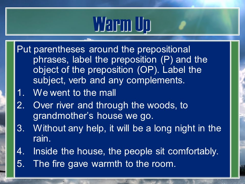Warm Up Put parentheses around the prepositional phrases, label the preposition (P) and the object of the preposition (OP). Label the subject, verb an