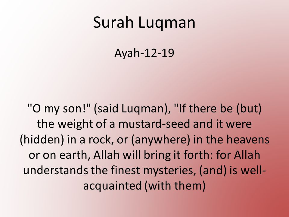 Surah Luqman Ayah-12-19 O my son! (said Luqman), If there be (but) the weight of a mustard-seed and it were (hidden) in a rock, or (anywhere) in the heavens or on earth, Allah will bring it forth: for Allah understands the finest mysteries, (and) is well- acquainted (with them)