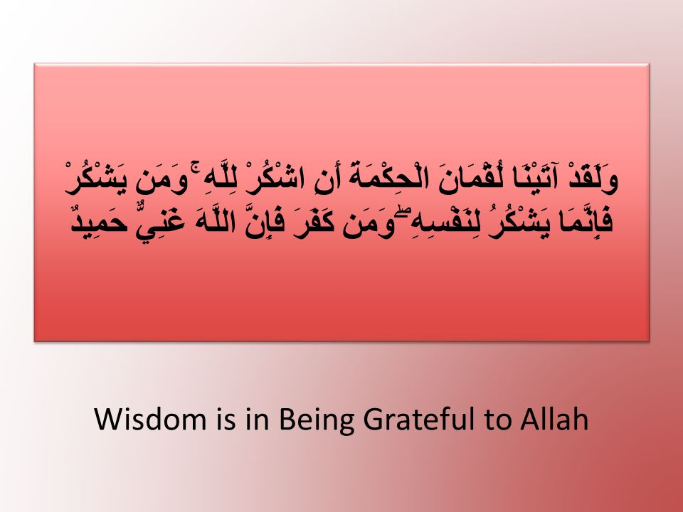 Wisdom is in Being Grateful to Allah وَلَقَدْ آتَيْنَا لُقْمَانَ الْحِكْمَةَ أَنِ اشْكُرْ لِلَّهِ ۚ وَمَن يَشْكُرْ فَإِنَّمَا يَشْكُرُ لِنَفْسِهِ ۖ وَمَن كَفَرَ فَإِنَّ اللَّهَ غَنِيٌّ حَمِيدٌ