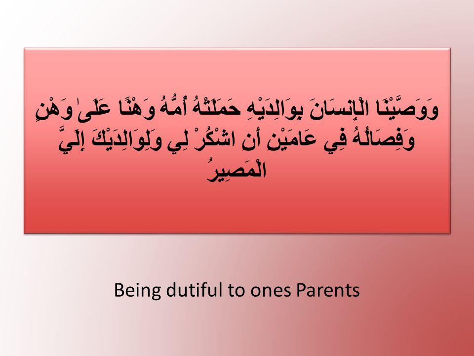 Being dutiful to ones Parents وَوَصَّيْنَا الْإِنسَانَ بِوَالِدَيْهِ حَمَلَتْهُ أُمُّهُ وَهْنًا عَلَىٰ وَهْنٍ وَفِصَالُهُ فِي عَامَيْنِ أَنِ اشْكُرْ ل