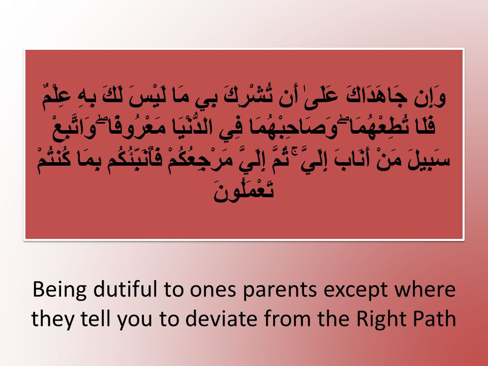Being dutiful to ones parents except where they tell you to deviate from the Right Path وَإِن جَاهَدَاكَ عَلَىٰ أَن تُشْرِكَ بِي مَا لَيْسَ لَكَ بِهِ