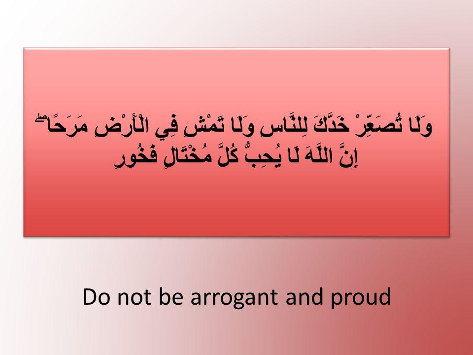 Do not be arrogant and proud وَلَا تُصَعِّرْ خَدَّكَ لِلنَّاسِ وَلَا تَمْشِ فِي الْأَرْضِ مَرَحًا ۖ إِنَّ اللَّهَ لَا يُحِبُّ كُلَّ مُخْتَالٍ فَخُورٍ