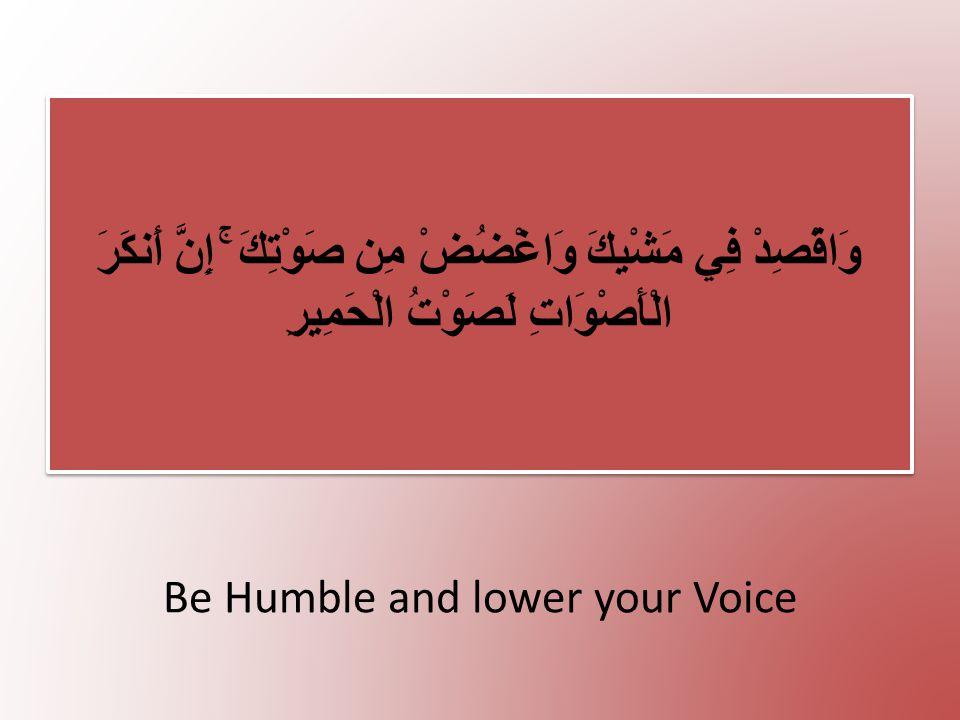 Be Humble and lower your Voice وَاقْصِدْ فِي مَشْيِكَ وَاغْضُضْ مِن صَوْتِكَ ۚ إِنَّ أَنكَرَ الْأَصْوَاتِ لَصَوْتُ الْحَمِيرِ