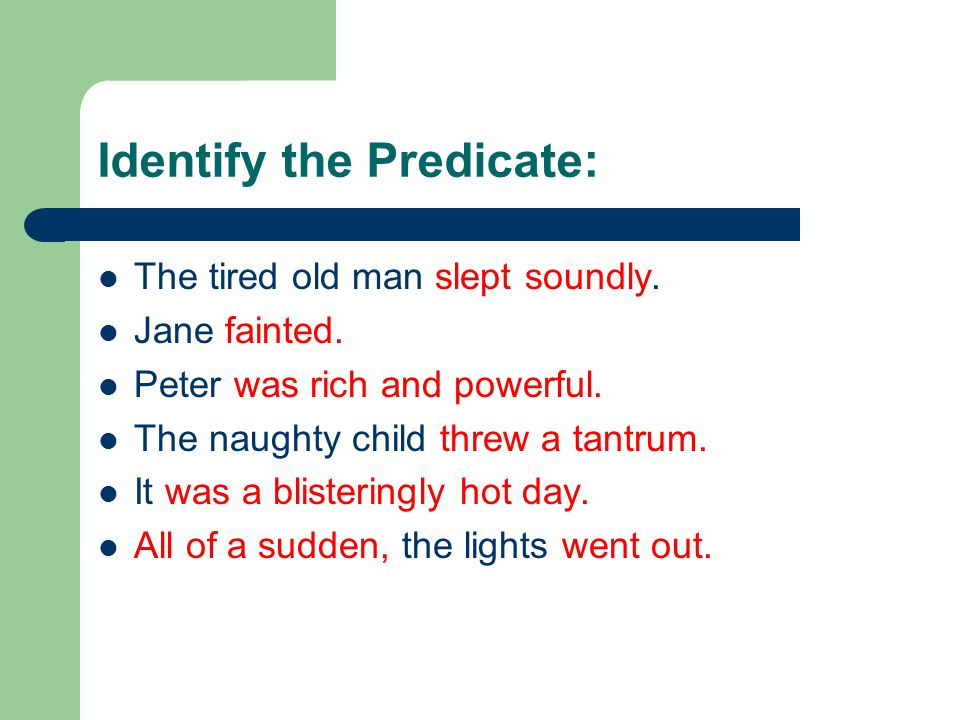 Identify the Predicate: The tired old man slept soundly.