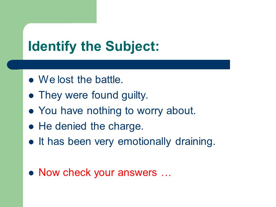 Identify the Subject: We lost the battle. They were found guilty.