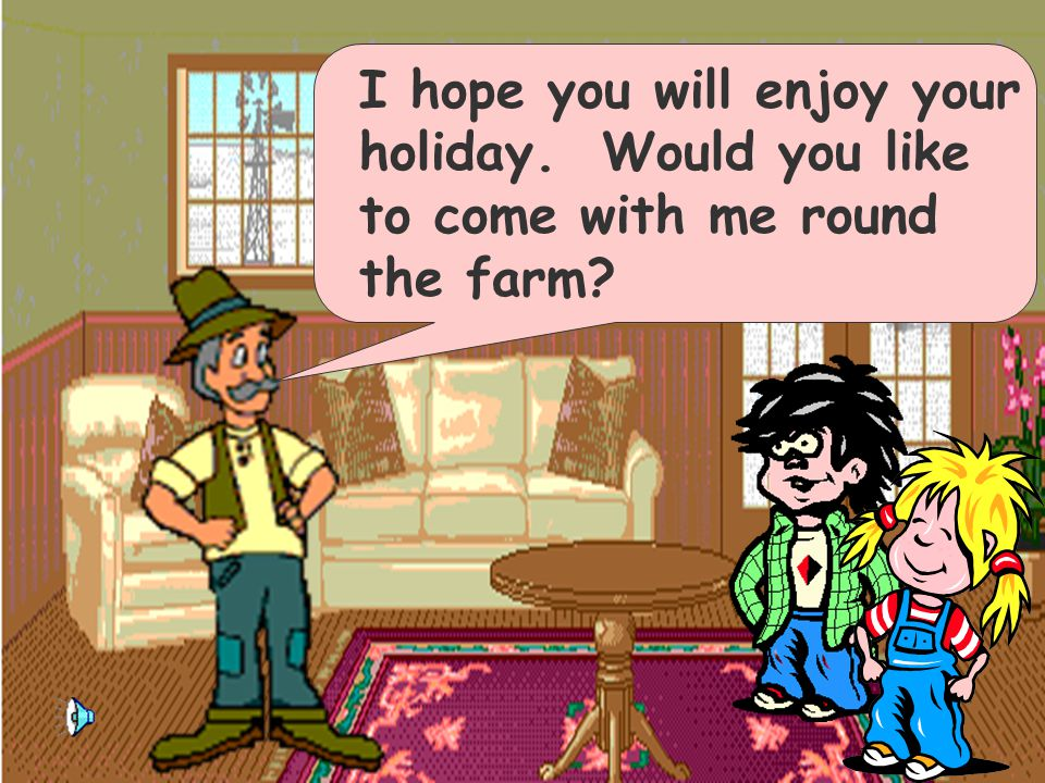 I hope you will enjoy your holiday. Would you like to come with me round the farm?