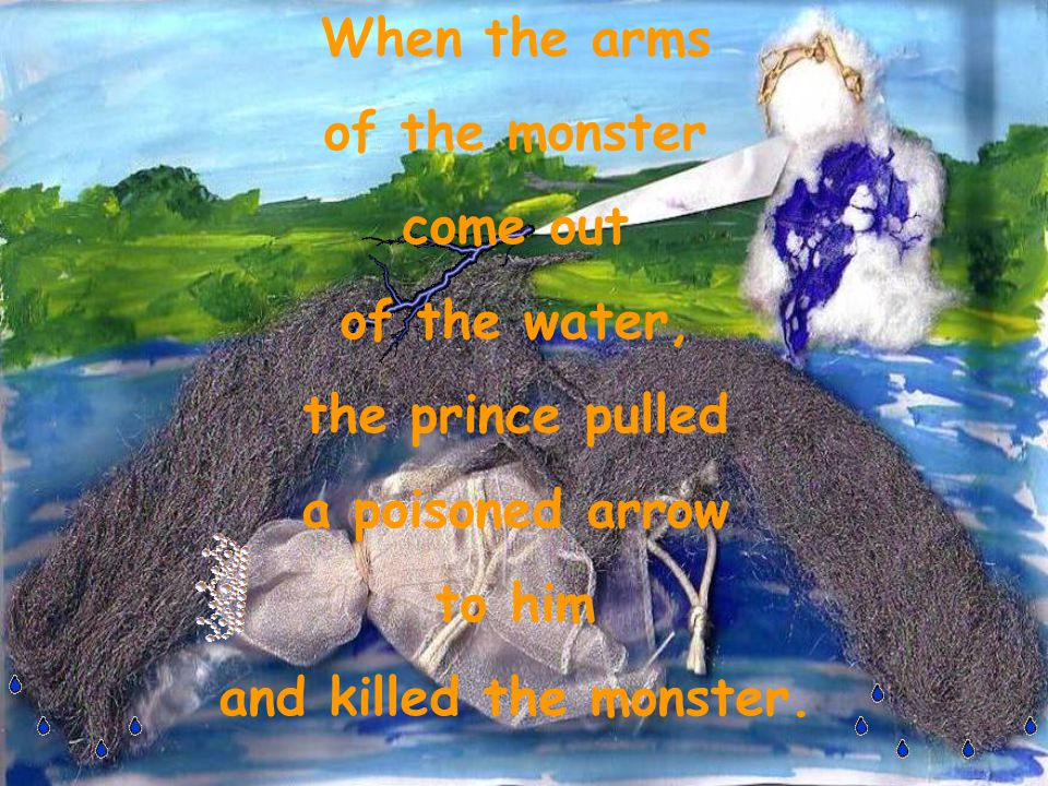 When the arms of the monster come out of the water, the prince pulled a poisoned arrow to him and killed the monster.