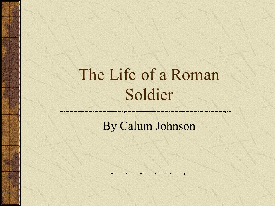 The Life of a Roman Soldier By Calum Johnson