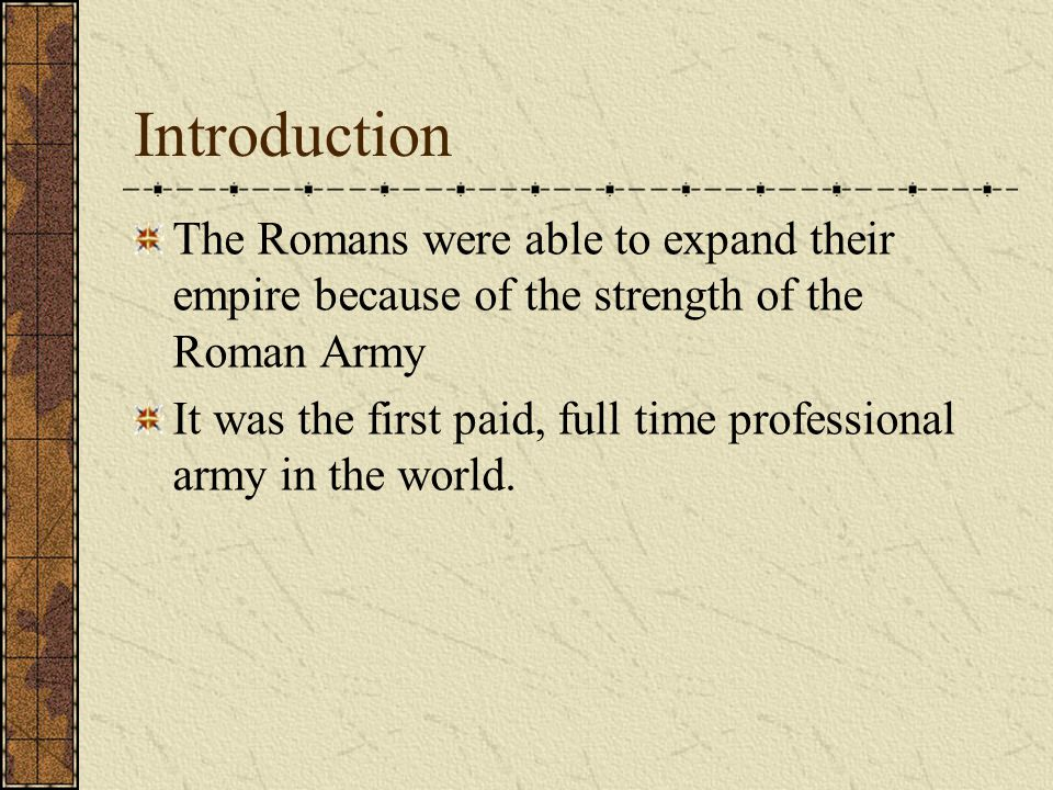 Introduction The Romans were able to expand their empire because of the strength of the Roman Army It was the first paid, full time professional army in the world.