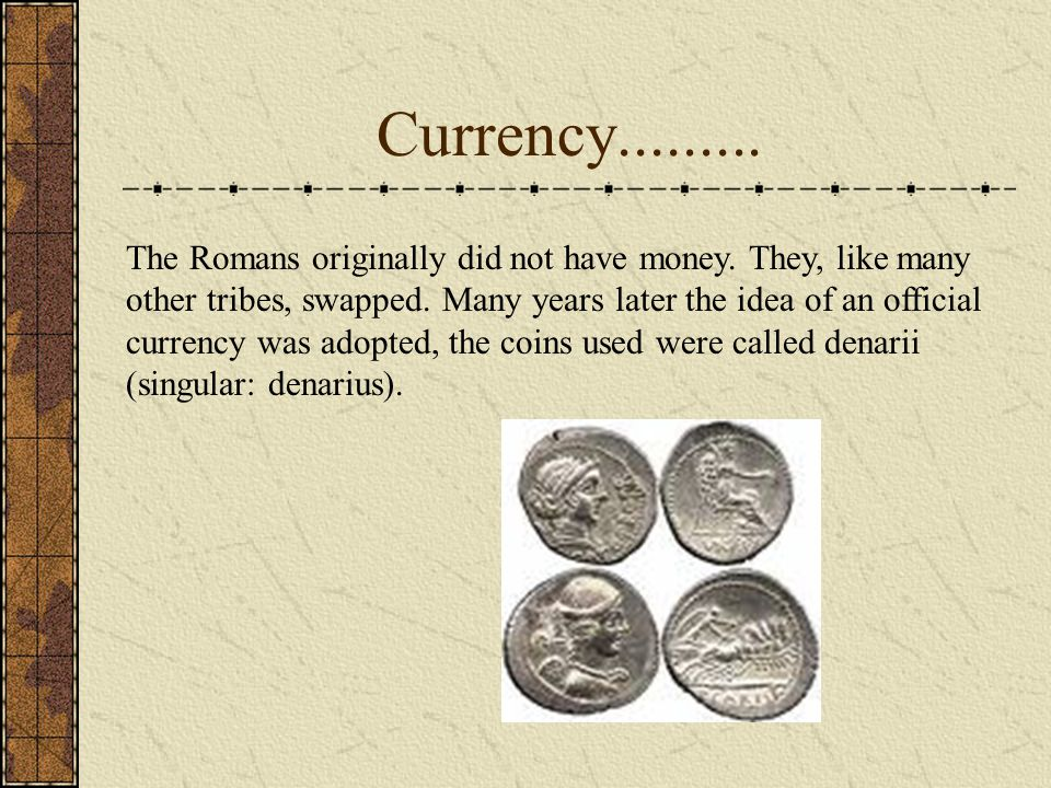 Currency......... The Romans originally did not have money.
