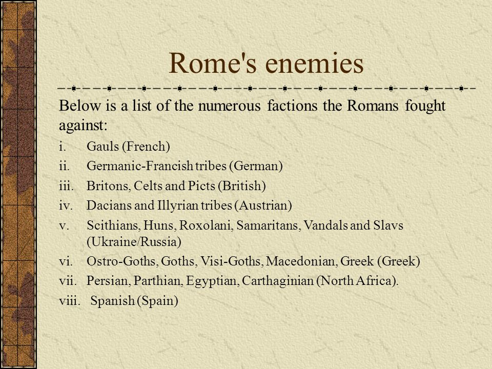 Rome s enemies Below is a list of the numerous factions the Romans fought against: i.Gauls (French) ii.Germanic-Francish tribes (German) iii.Britons, Celts and Picts (British) iv.Dacians and Illyrian tribes (Austrian) v.Scithians, Huns, Roxolani, Samaritans, Vandals and Slavs (Ukraine/Russia) vi.Ostro-Goths, Goths, Visi-Goths, Macedonian, Greek (Greek) vii.Persian, Parthian, Egyptian, Carthaginian (North Africa).