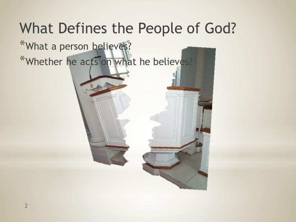What Defines the People of God? * What a person believes? * Whether he acts on what he believes? 2