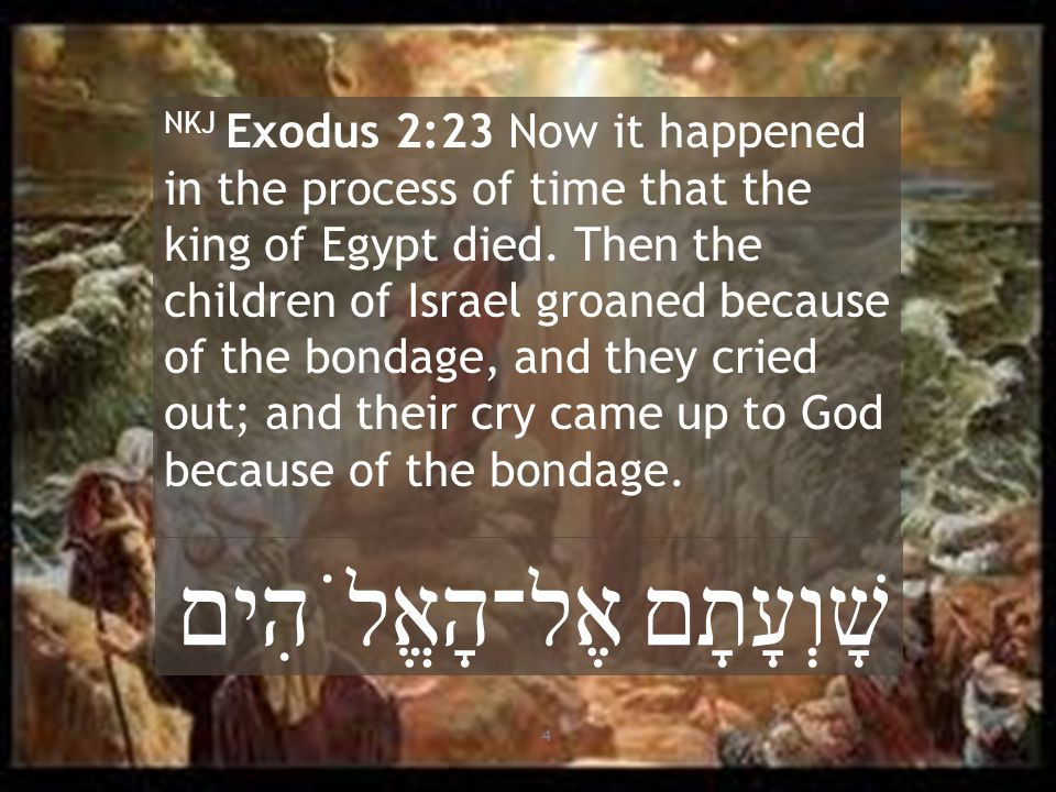 NKJ Exodus 2:23 Now it happened in the process of time that the king of Egypt died. Then the children of Israel groaned because of the bondage, and th
